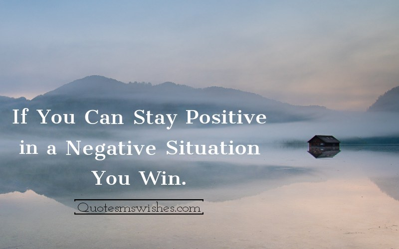 If You Can Stay Positive in a Negative Situation You Win.